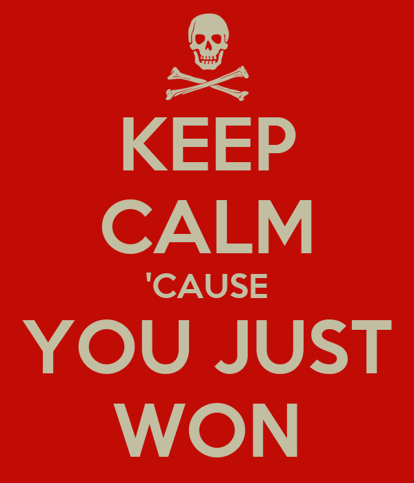 KEEP CALM 'CAUSE YOU JUST WON