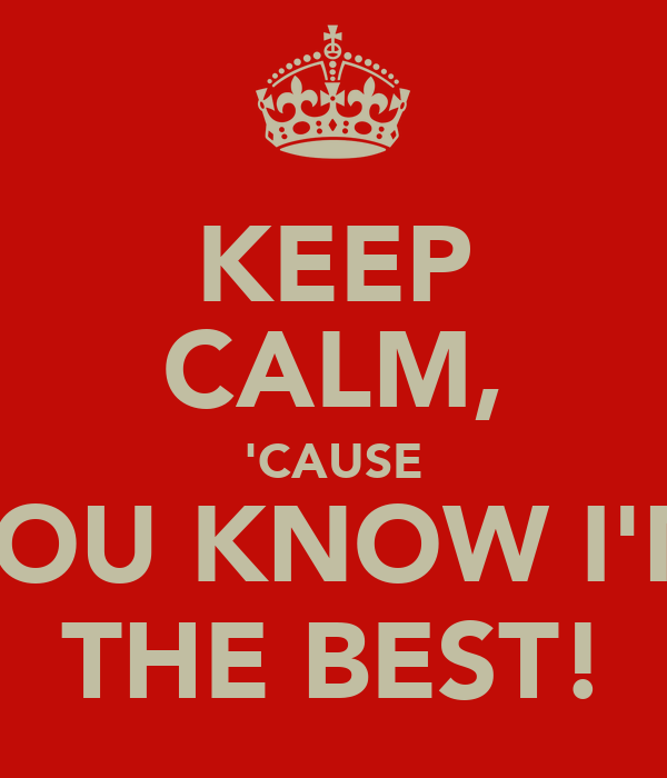 KEEP CALM, 'CAUSE YOU KNOW I'M THE BEST!