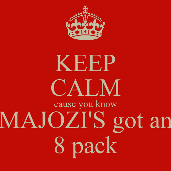 KEEP CALM cause you know MAJOZI'S got an 8 pack