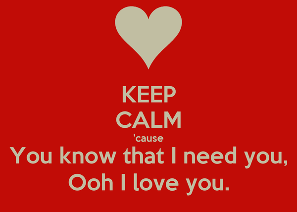 KEEP CALM 'cause You know that I need you, Ooh I love you.