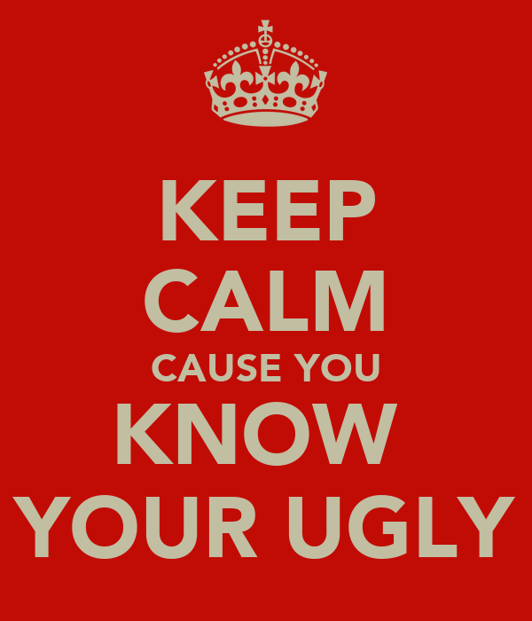 KEEP CALM CAUSE YOU KNOW  YOUR UGLY