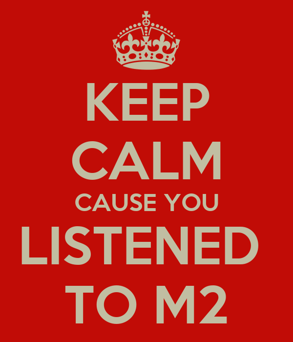 KEEP CALM CAUSE YOU LISTENED  TO M2
