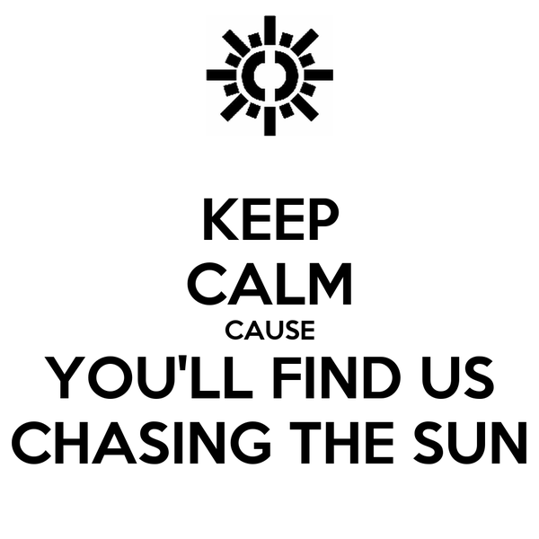 KEEP CALM CAUSE YOU'LL FIND US CHASING THE SUN