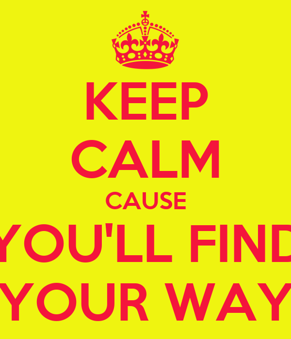 KEEP CALM CAUSE YOU'LL FIND YOUR WAY