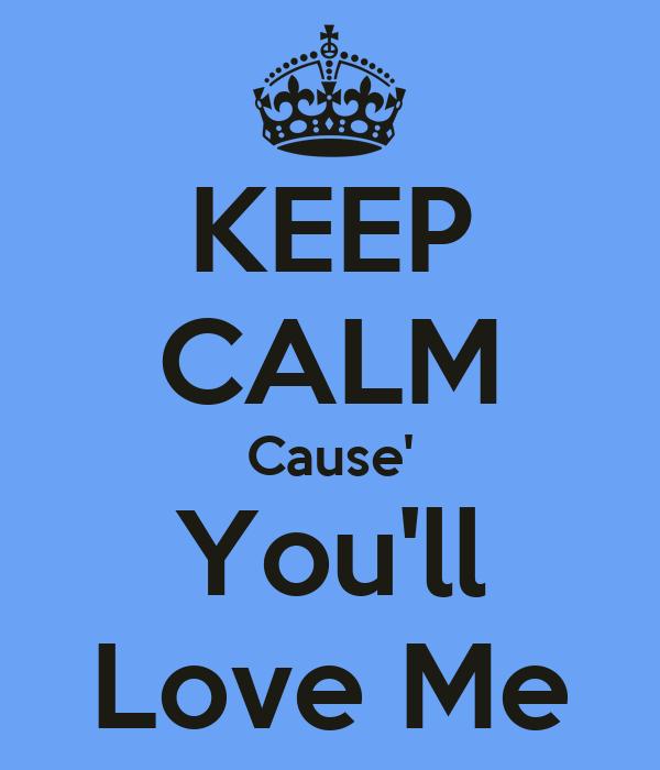KEEP CALM Cause' You'll Love Me