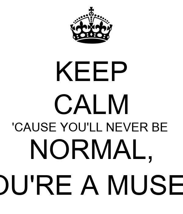 KEEP CALM 'CAUSE YOU'LL NEVER BE  NORMAL, YOU'RE A MUSER