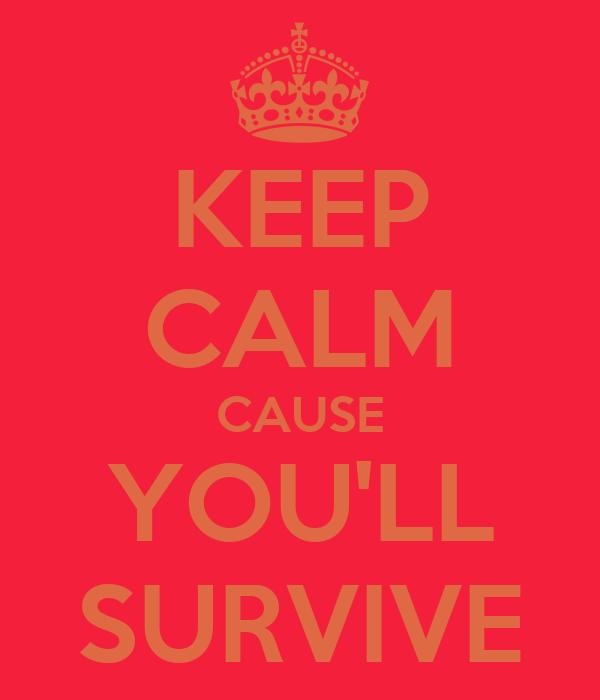 KEEP CALM CAUSE YOU'LL SURVIVE