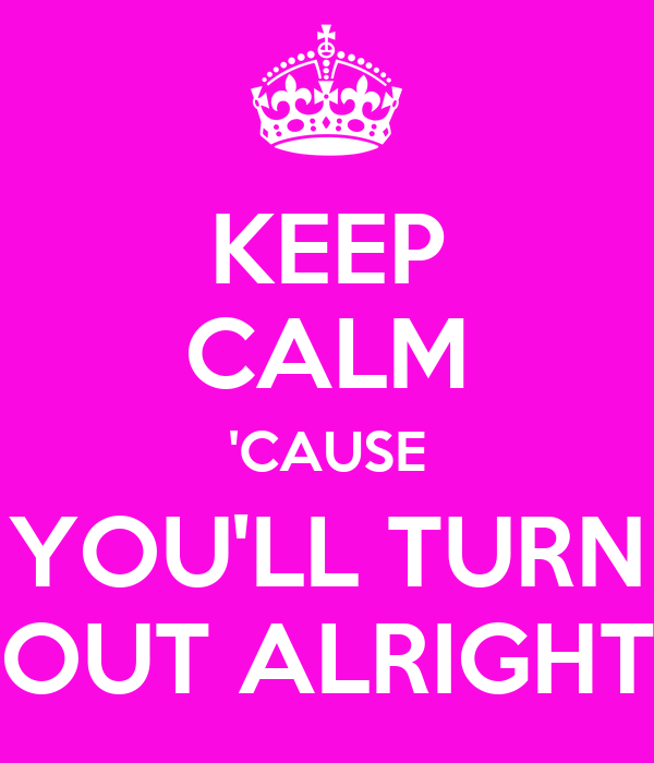 KEEP CALM 'CAUSE YOU'LL TURN OUT ALRIGHT