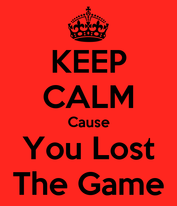 KEEP CALM Cause You Lost The Game