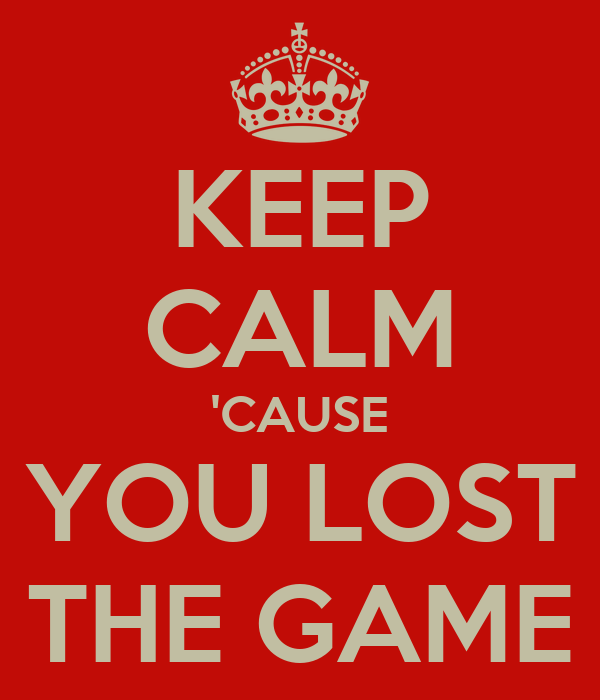 KEEP CALM 'CAUSE YOU LOST THE GAME