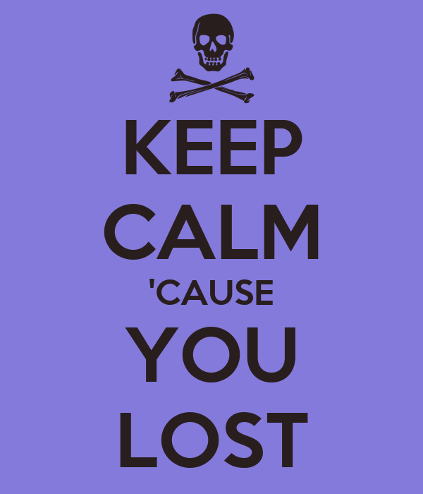 KEEP CALM 'CAUSE YOU LOST