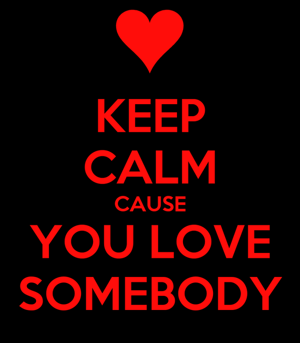 KEEP CALM CAUSE YOU LOVE SOMEBODY