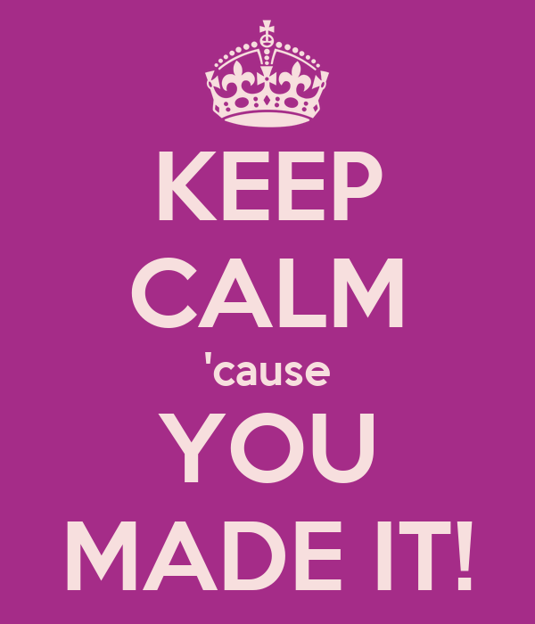 KEEP CALM 'cause YOU MADE IT!