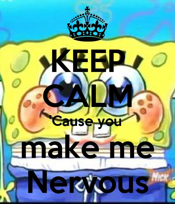 KEEP CALM 'Cause you  make me Nervous