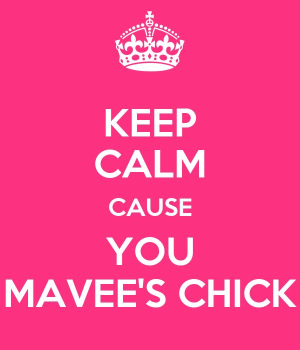 KEEP CALM CAUSE YOU MAVEE'S CHICK