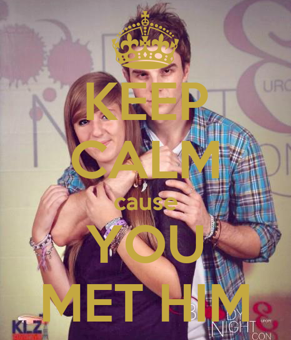 KEEP CALM cause YOU MET HIM