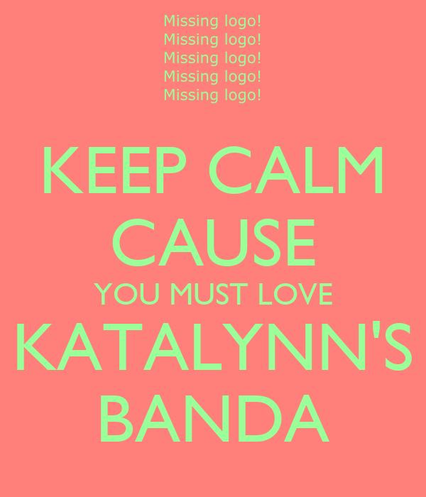 KEEP CALM CAUSE YOU MUST LOVE KATALYNN'S BANDA