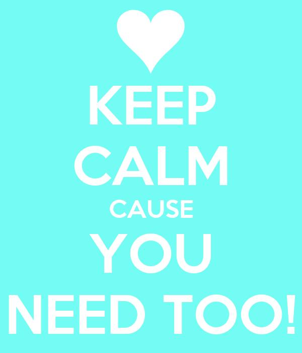 KEEP CALM CAUSE YOU NEED TOO!