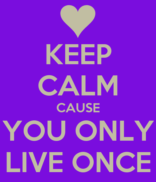 KEEP CALM CAUSE YOU ONLY LIVE ONCE