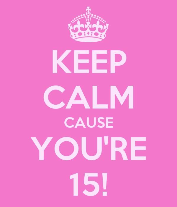 KEEP CALM CAUSE YOU'RE 15!