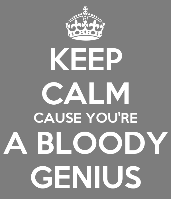 KEEP CALM CAUSE YOU'RE A BLOODY GENIUS