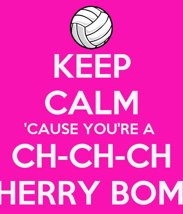 KEEP CALM 'CAUSE YOU'RE A  CH-CH-CH CHERRY BOMB!