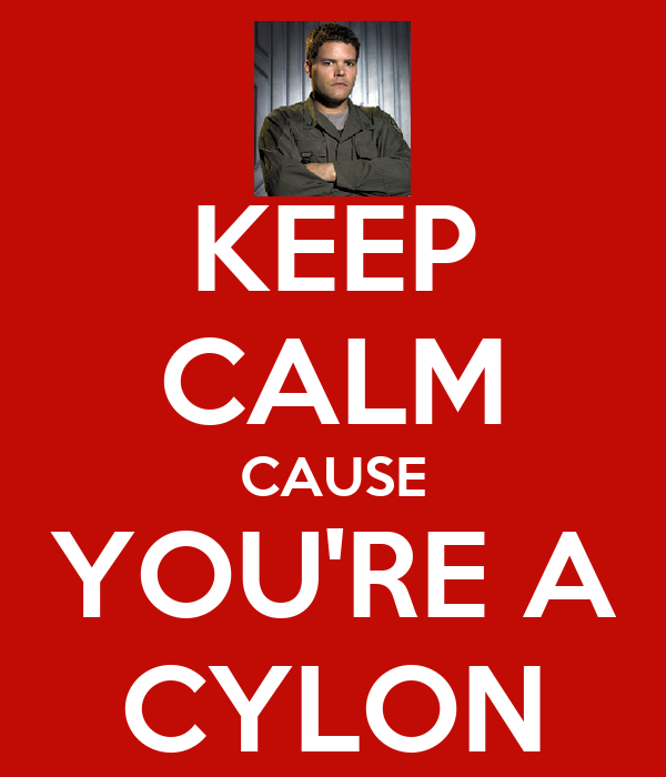 KEEP CALM CAUSE YOU'RE A CYLON