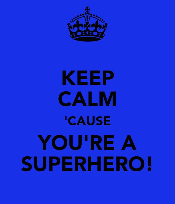 KEEP CALM 'CAUSE YOU'RE A SUPERHERO!