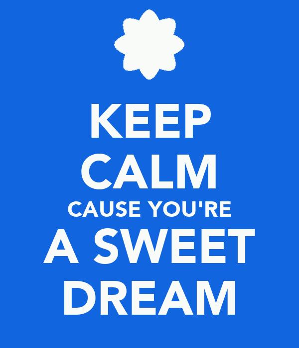 KEEP CALM CAUSE YOU'RE A SWEET DREAM