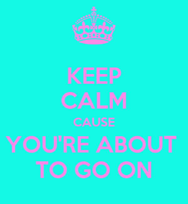 KEEP CALM CAUSE YOU'RE ABOUT  TO GO ON