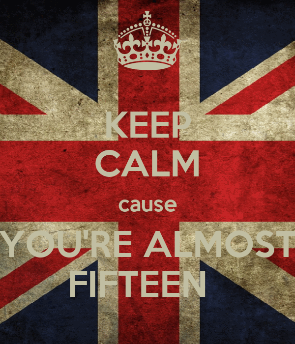 KEEP CALM cause YOU'RE ALMOST FIFTEEN