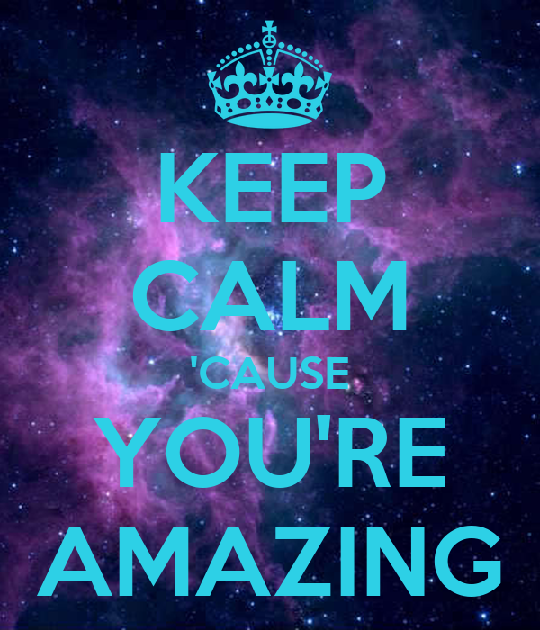 Heart You Re Amazing: KEEP CALM 'CAUSE YOU'RE AMAZING Poster