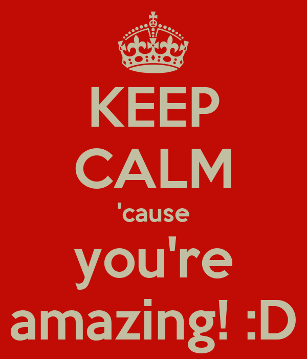 KEEP CALM 'cause you're amazing! :D