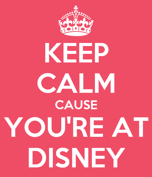 KEEP CALM CAUSE YOU'RE AT DISNEY