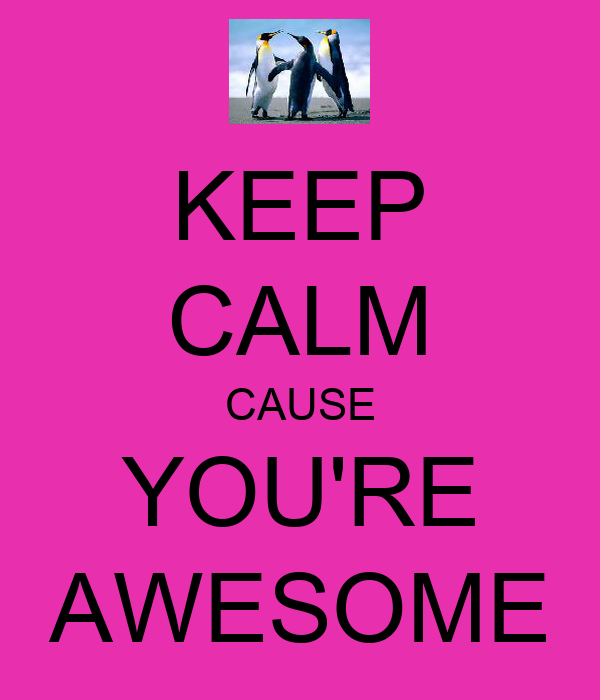 KEEP CALM CAUSE YOU'RE AWESOME