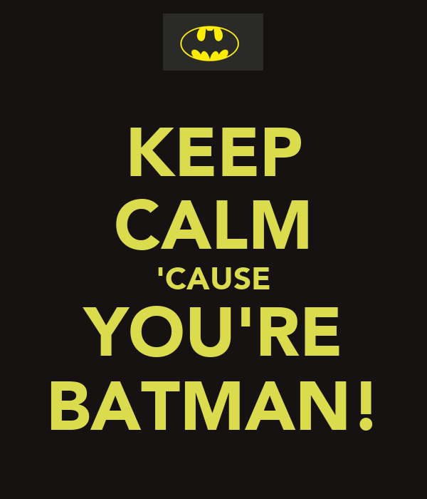 KEEP CALM 'CAUSE YOU'RE BATMAN!