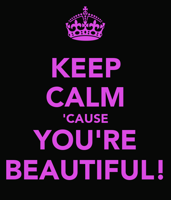 KEEP CALM 'CAUSE YOU'RE BEAUTIFUL!