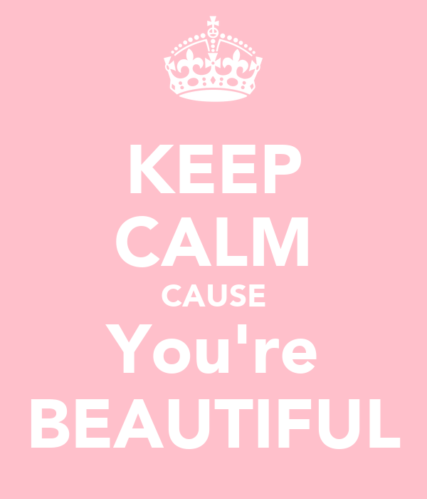 KEEP CALM CAUSE You're BEAUTIFUL
