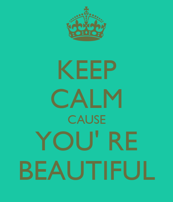 KEEP CALM CAUSE YOU' RE BEAUTIFUL