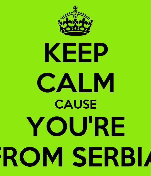 KEEP CALM CAUSE YOU'RE FROM SERBIA