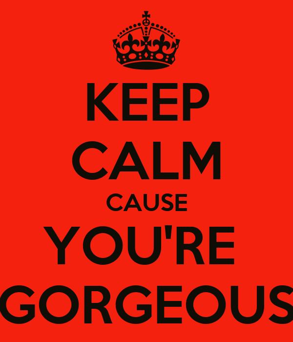 KEEP CALM CAUSE YOU'RE  GORGEOUS