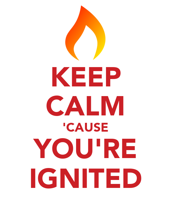 KEEP CALM 'CAUSE YOU'RE IGNITED