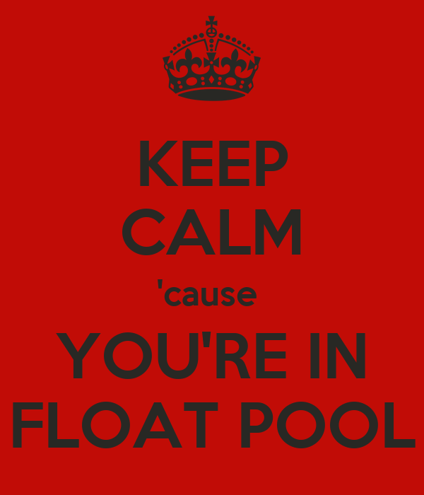 KEEP CALM 'cause  YOU'RE IN FLOAT POOL