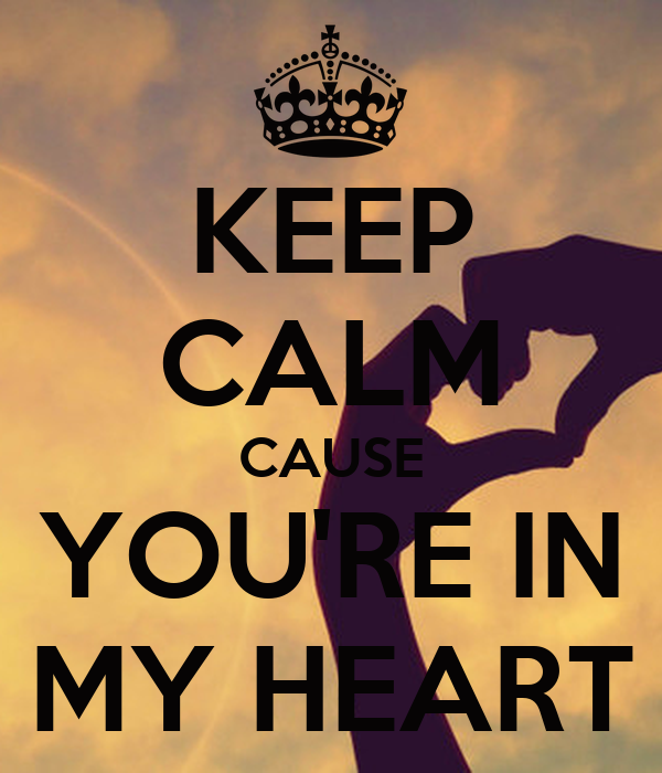 KEEP CALM CAUSE YOU'RE IN MY HEART