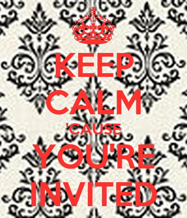 KEEP CALM 'CAUSE YOU'RE INVITED