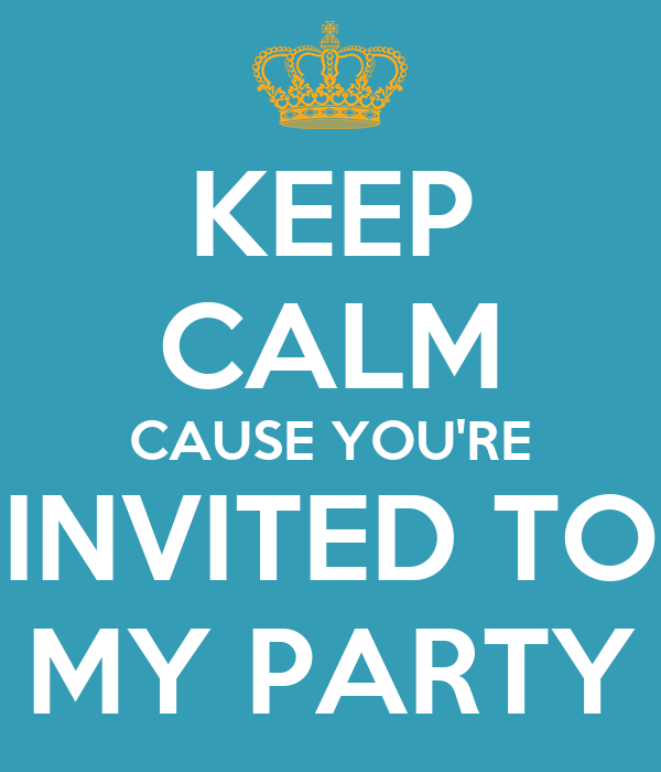 KEEP CALM CAUSE YOU'RE INVITED TO MY PARTY