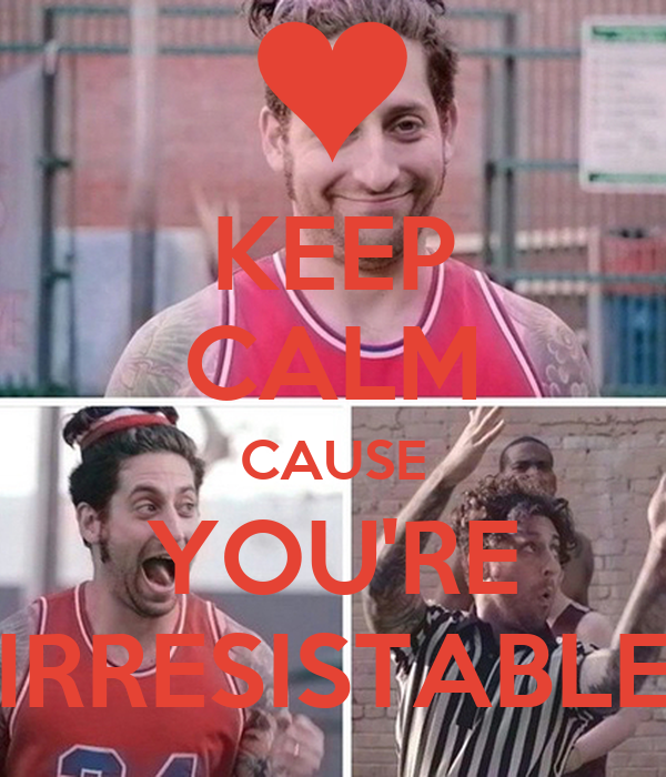 KEEP CALM CAUSE YOU'RE IRRESISTABLE