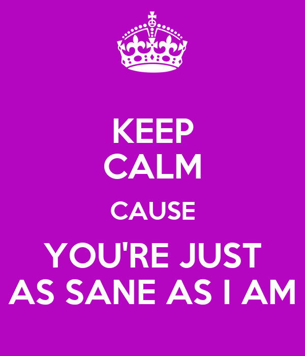 KEEP CALM CAUSE YOU'RE JUST AS SANE AS I AM