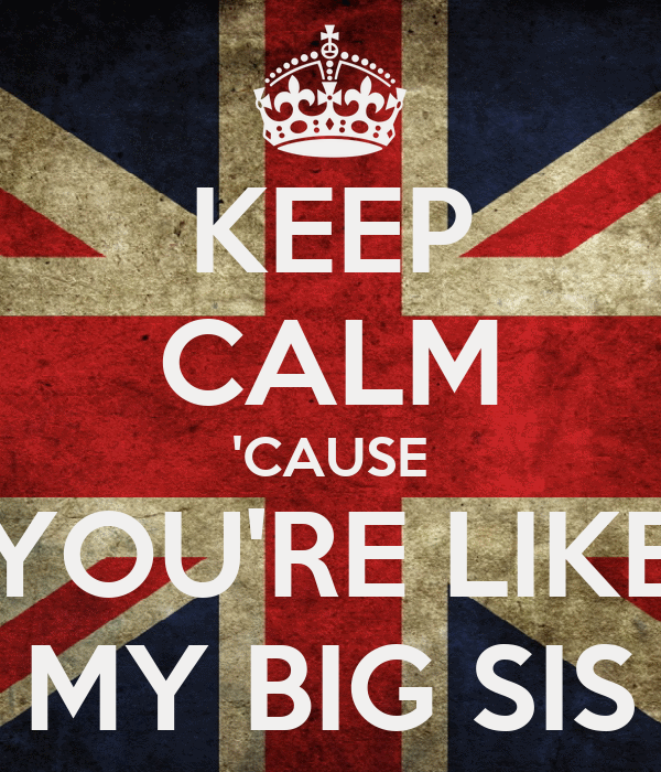 KEEP CALM 'CAUSE YOU'RE LIKE MY BIG SIS
