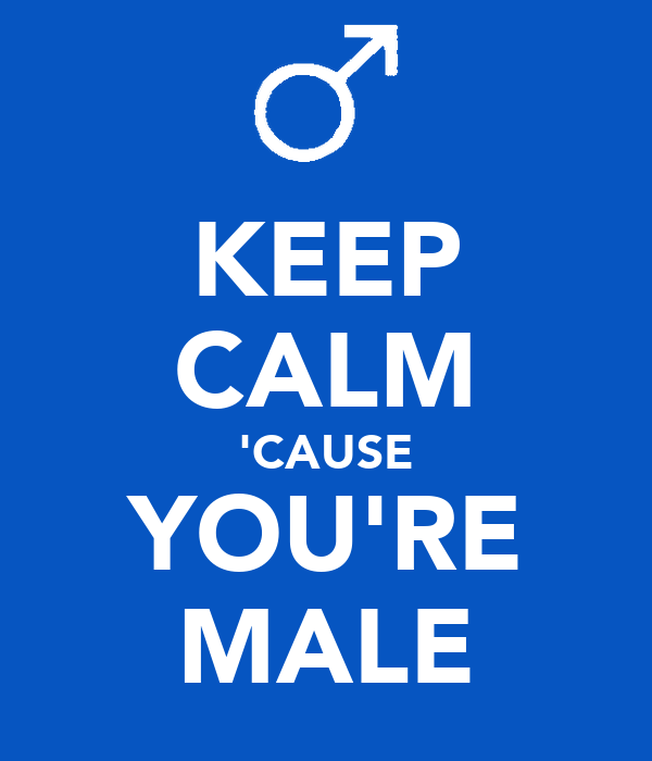 KEEP CALM 'CAUSE YOU'RE MALE